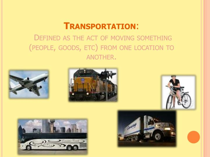 Transportation defined as the act of moving something people goods etc from one location to another