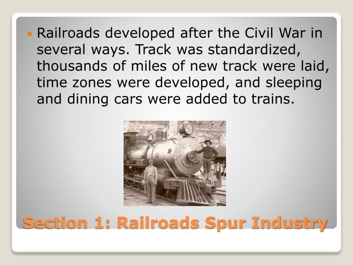 Railroads developed after the Civil War in several ways. Track was standardized, thousands of miles of new track were laid, time zones were developed, and sleeping and dining cars were added to trains.