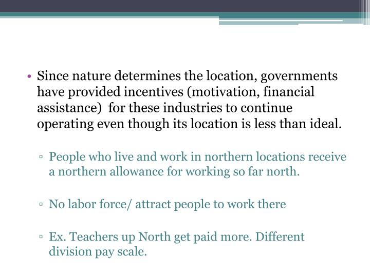 Since nature determines the location, governments have provided incentives (motivation, financial assistance)  for these industries to continue operating even though its location is less than ideal.