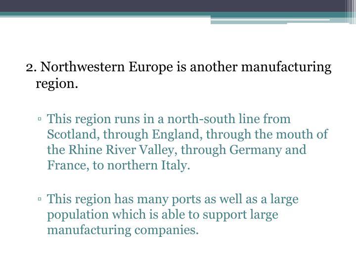 2. Northwestern Europe is another manufacturing region.
