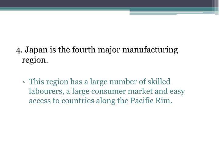 4. Japan is the fourth major manufacturing region.