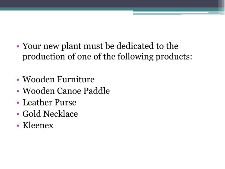 Your new plant must be dedicated to the production of one of the following products: