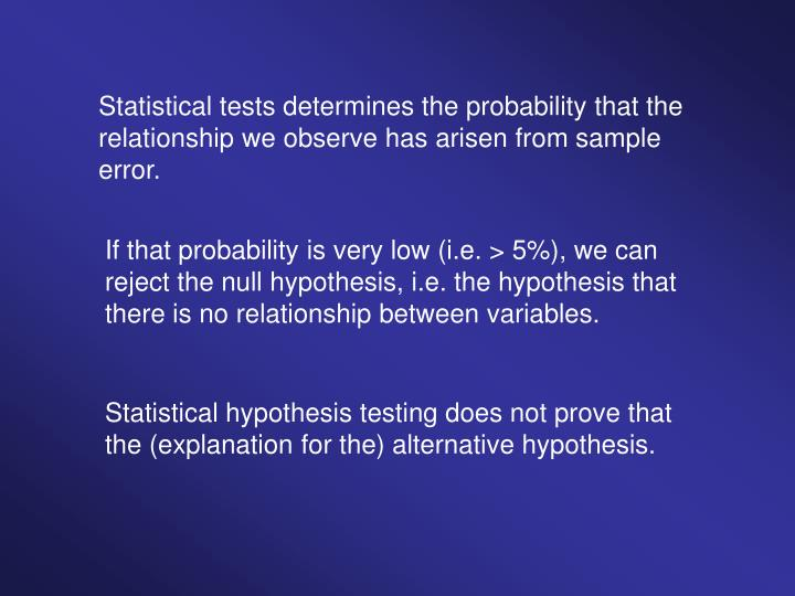 Statistical tests determines the probability that the relationship we observe has arisen from sample error.