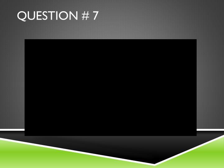 Question # 7