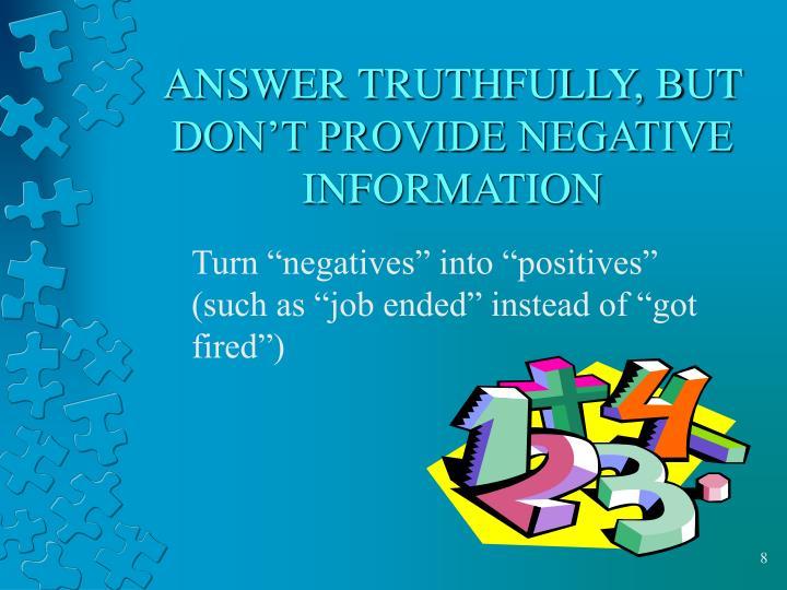 ANSWER TRUTHFULLY, BUT DON'T PROVIDE NEGATIVE INFORMATION