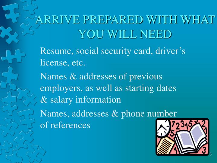 ARRIVE PREPARED WITH WHAT YOU WILL NEED