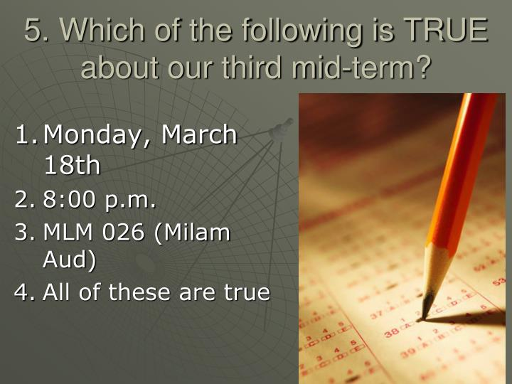 5. Which of the following is TRUE about our third mid-term?