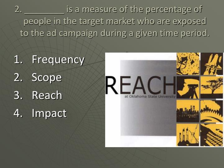2. ________ is a measure of the percentage of people in the target market who are exposed to the ad ...