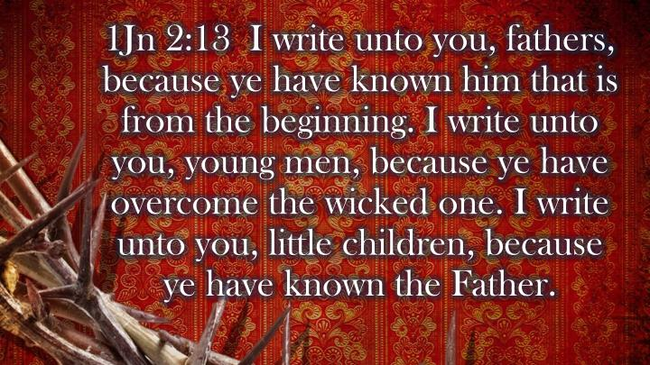 1Jn 2:13  I write unto you, fathers, because ye have known him that is from the beginning. I write unto you, young men, because ye have overcome the wicked one. I write unto you, little children, because ye have known the Father.