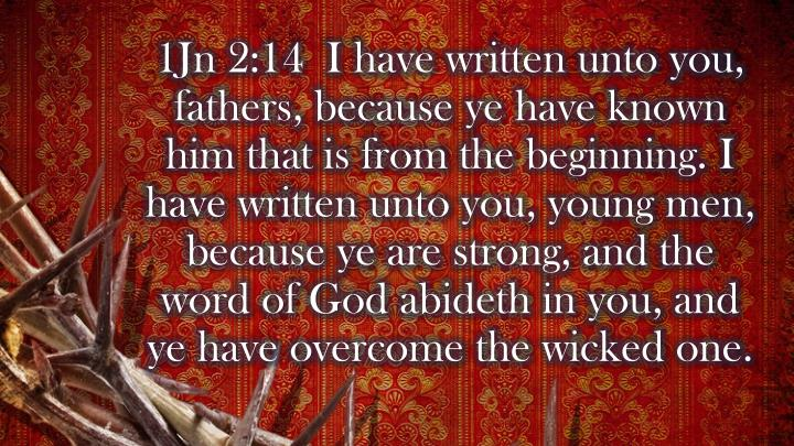 1Jn 2:14  I have written unto you, fathers, because ye have known him that is from the beginning. I have written unto you, young men, because ye are strong, and the word of God