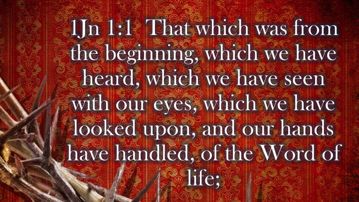 1Jn 1:1  That which was from the beginning, which we have heard, which we have seen with our eyes, which we have looked upon, and our hands have handled, of the Word of life;