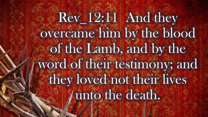 Rev_12:11  And they overcame him by the blood of the Lamb, and by the word of their testimony; and they loved not their lives unto the death.