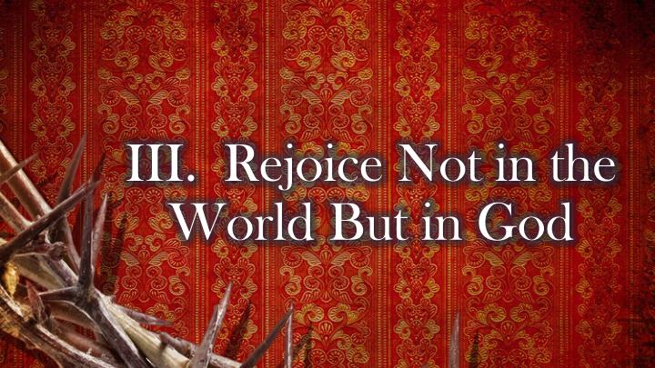 III.Rejoice Not in the World But in God