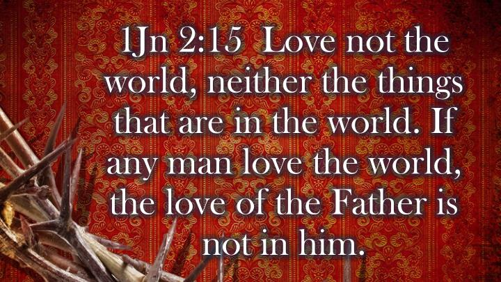 1Jn 2:15  Love not the world, neither the things that are in the world. If any man love the world, the love of the Father is not in him.