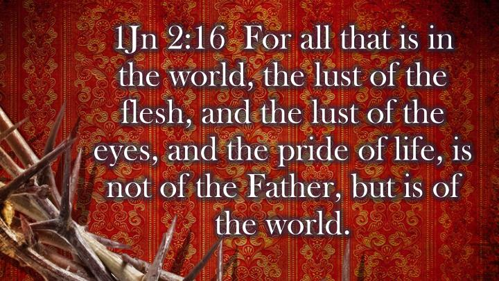 1Jn 2:16  For all that is in the world, the lust of the flesh, and the lust of the eyes, and the pride of life, is not of the Father, but is of the world.