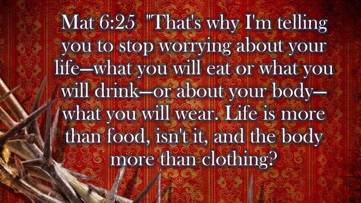 """Mat 6:25  """"That's why I'm telling you to stop worrying about your life—what you will eat or what you will drink—or about your body—what you will wear. Life is more than food, isn't it, and the body more than clothing?"""