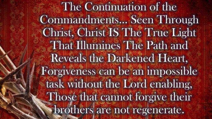The Continuation of the Commandments… Seen Through Christ, Christ IS The True Light That Illumines The Path and Reveals the Darkened Heart, Forgiveness can be an impossible task without the Lord enabling, Those that cannot forgive their brothers are not regenerate.