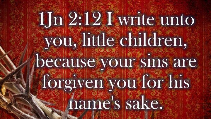 1Jn 2:12 I write unto you, little children, because your sins are forgiven you for his name's sake.