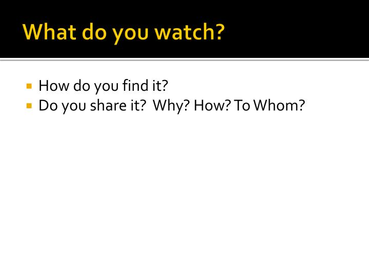 What do you watch?