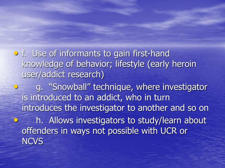 f.  Use of informants to gain first-hand knowledge of behavior; lifestyle (early heroin user/addict research)