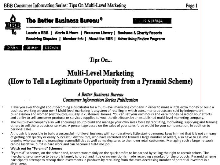 Have you ever thought about becoming a distributor for a multi-level marketing company in order to make a little extra money or build a business working on your own? Multi-level marketing is a system of retailing in which consumer products are sold by independent businessmen and women (distributors) usually in customers' homes. You can set your own hours and earn money based on your efforts and ability to sell consumer products or services supplied to you, the distributor, by an established multi-level marketing company.