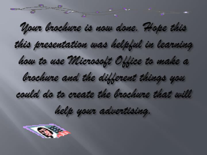 Your brochure is now done. Hope this this presentation was helpful in learning how to use Microsoft Office to make a brochure and the different things you could do to create the brochure that will help your advertising.