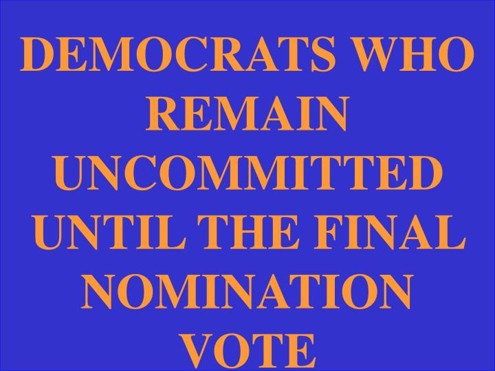DEMOCRATS WHO REMAIN UNCOMMITTED UNTIL THE FINAL NOMINATION VOTE