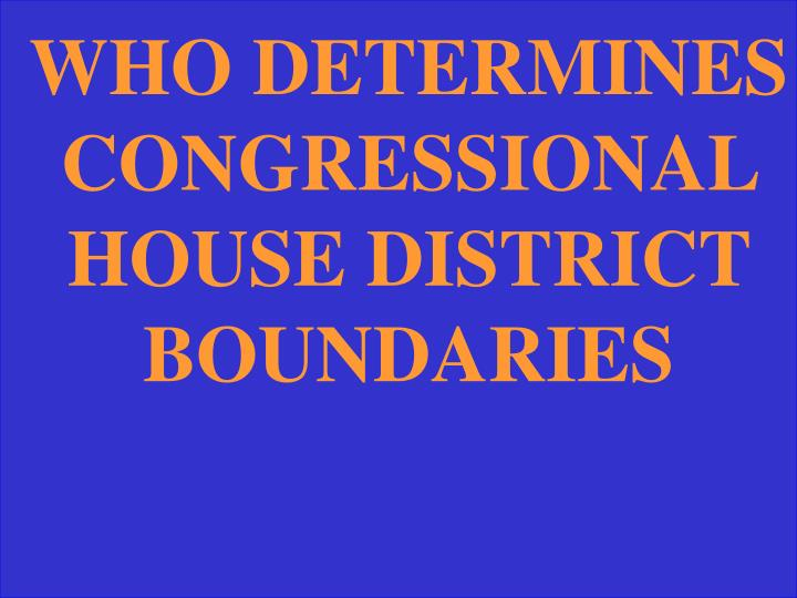 WHO DETERMINES CONGRESSIONAL HOUSE DISTRICT BOUNDARIES
