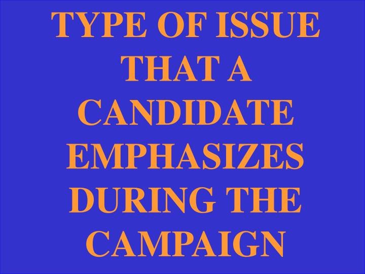 TYPE OF ISSUE THAT A CANDIDATE EMPHASIZES DURING THE CAMPAIGN