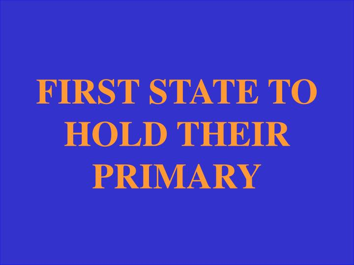 FIRST STATE TO HOLD THEIR PRIMARY