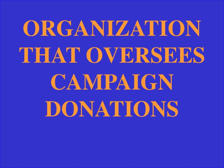 ORGANIZATION THAT OVERSEES CAMPAIGN DONATIONS