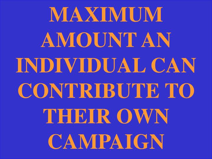 MAXIMUM AMOUNT AN INDIVIDUAL CAN CONTRIBUTE TO THEIR OWN CAMPAIGN