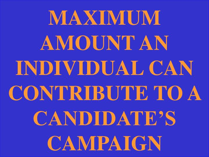 MAXIMUM AMOUNT AN INDIVIDUAL CAN CONTRIBUTE TO A CANDIDATE'S CAMPAIGN