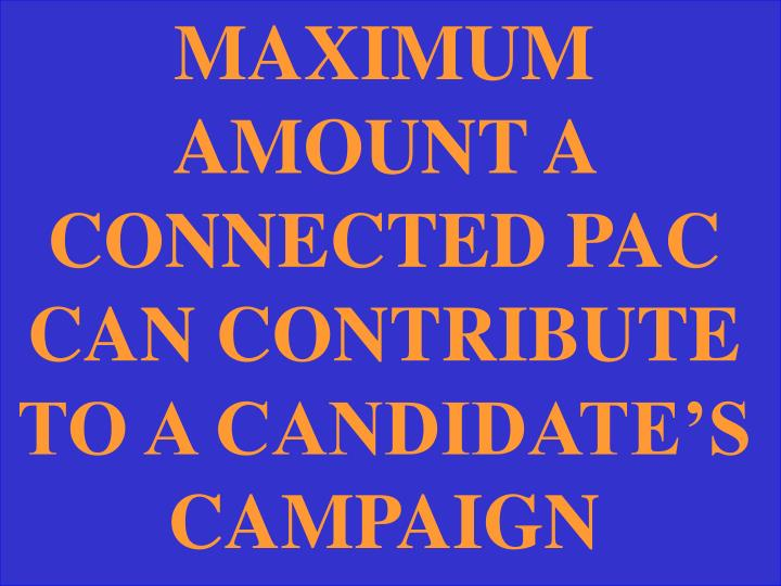 MAXIMUM AMOUNT A CONNECTED PAC CAN CONTRIBUTE TO A CANDIDATE'S CAMPAIGN