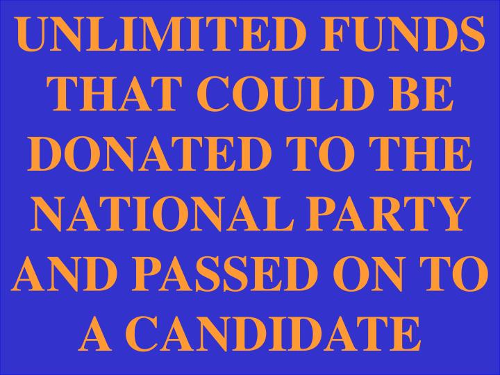 UNLIMITED FUNDS THAT COULD BE DONATED TO THE NATIONAL PARTY AND PASSED ON TO A CANDIDATE