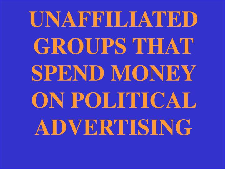 UNAFFILIATED GROUPS THAT SPEND MONEY ON POLITICAL ADVERTISING