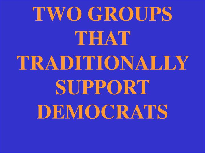 TWO GROUPS THAT TRADITIONALLY SUPPORT DEMOCRATS
