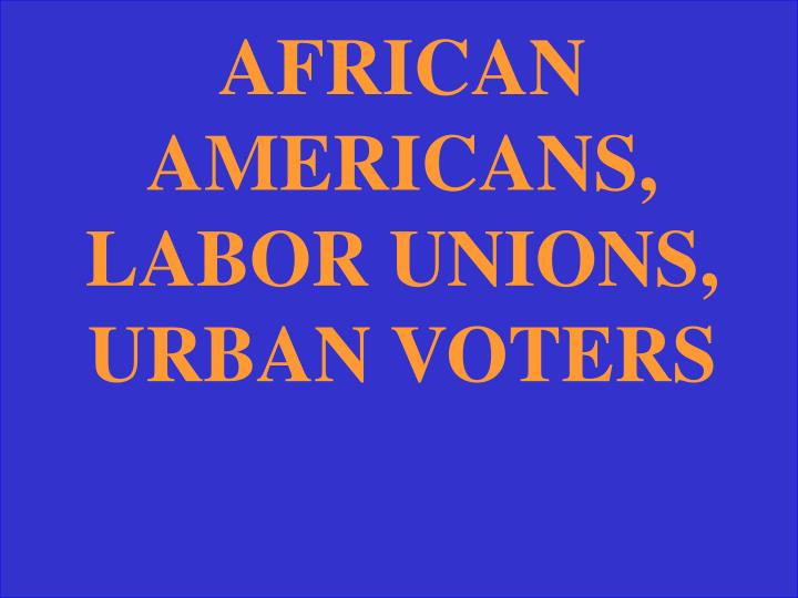 AFRICAN AMERICANS, LABOR UNIONS, URBAN VOTERS