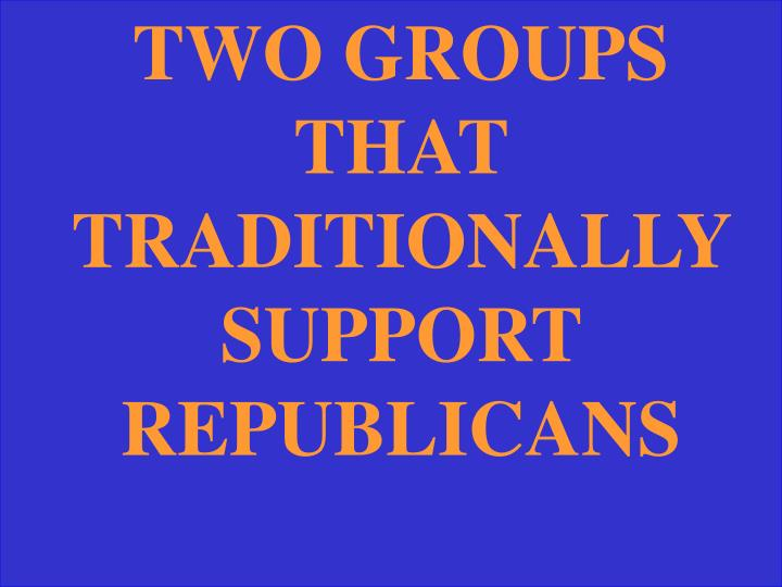 TWO GROUPS THAT TRADITIONALLY SUPPORT REPUBLICANS