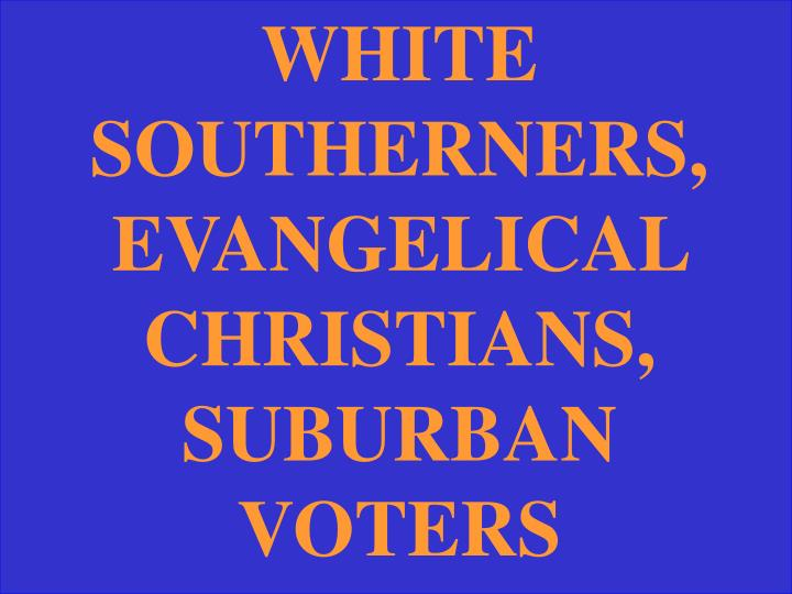 WHITE SOUTHERNERS, EVANGELICAL CHRISTIANS, SUBURBAN VOTERS