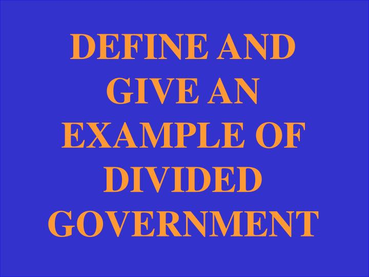 DEFINE AND GIVE AN EXAMPLE OF DIVIDED GOVERNMENT