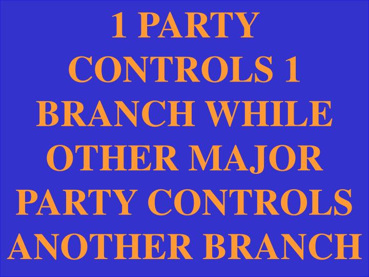 1 PARTY CONTROLS 1 BRANCH WHILE OTHER MAJOR PARTY CONTROLS ANOTHER BRANCH