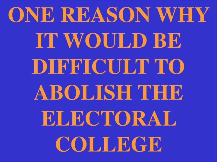 ONE REASON WHY IT WOULD BE DIFFICULT TO ABOLISH THE ELECTORAL COLLEGE