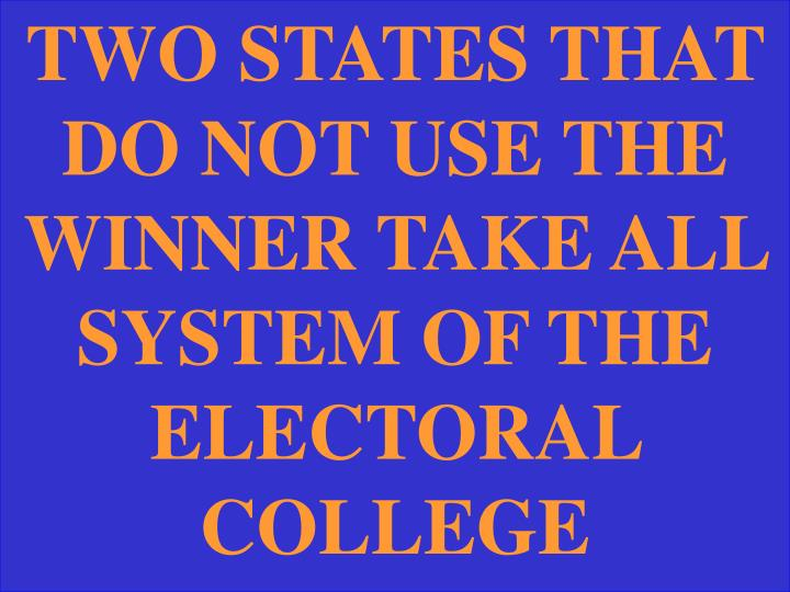 TWO STATES THAT DO NOT USE THE WINNER TAKE ALL SYSTEM OF THE ELECTORAL COLLEGE