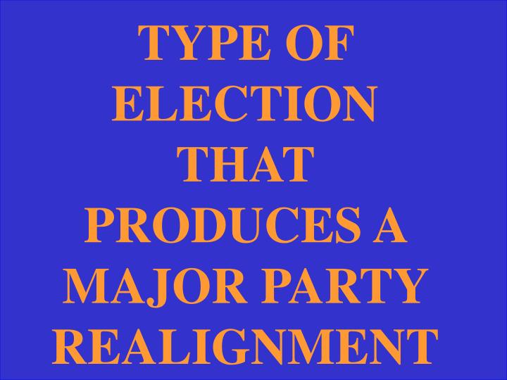 TYPE OF ELECTION THAT PRODUCES A MAJOR PARTY REALIGNMENT