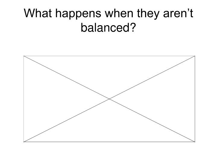 What happens when they aren't balanced?
