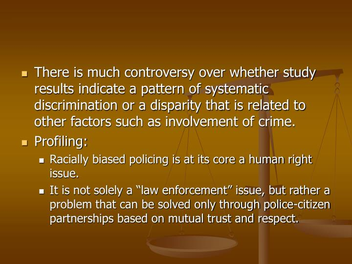 There is much controversy over whether study results indicate a pattern of systematic discrimination or a disparity that is related to other factors such as involvement of crime.