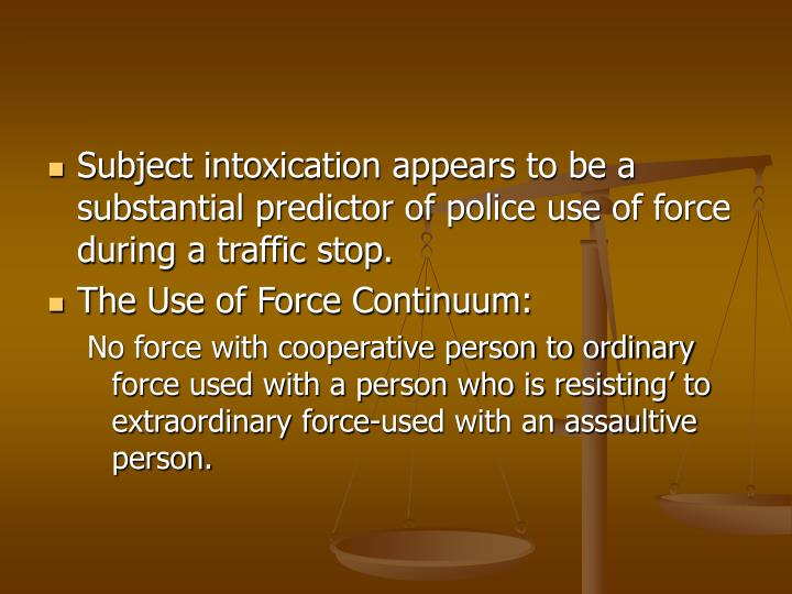 Subject intoxication appears to be a substantial predictor of police use of force during a traffic stop.
