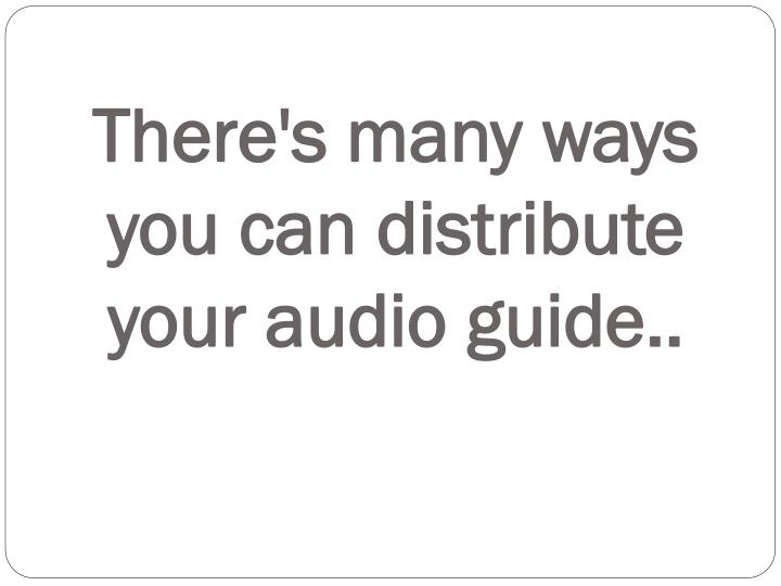 There s many ways you can distribute your audio guide