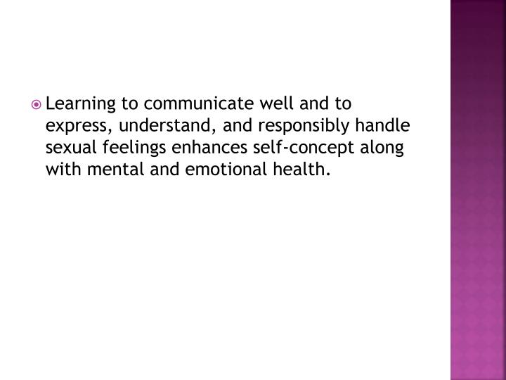 Learning to communicate well and to express, understand, and responsibly handle sexual feelings enhances self-concept along with mental and emotional health.